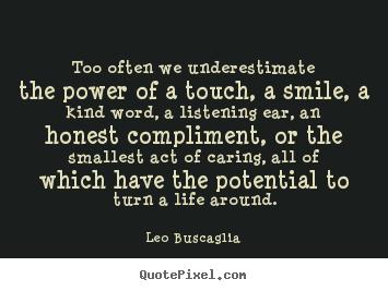 Too often we underestimate the power of a touch, a smile, a kind word,.. Leo Buscaglia top motivational quote