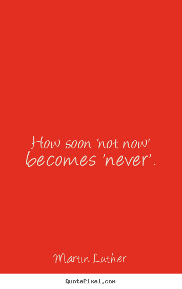 Martin Luther picture quotes - How soon 'not now' becomes 'never'. - Motivational quotes