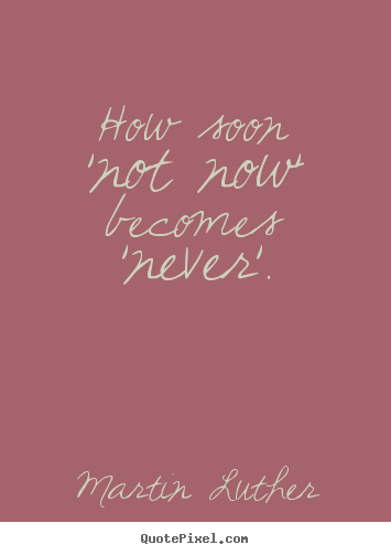 Motivational quote - How soon 'not now' becomes 'never'.