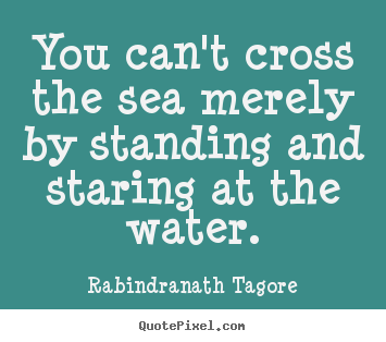 You can't cross the sea merely by standing.. Rabindranath Tagore great motivational quotes