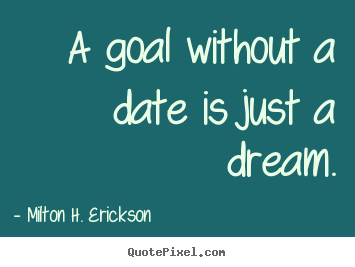 A goal without a date is just a dream. Milton H. Erickson  motivational quotes