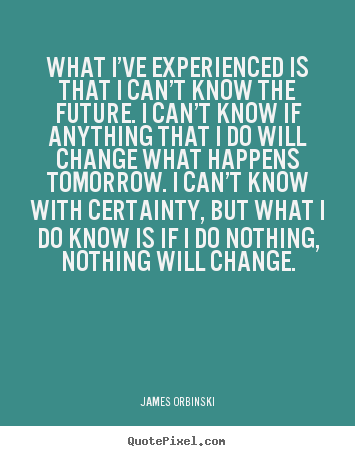 Motivational quotes - What i've experienced is that i can't know the future. i can't..