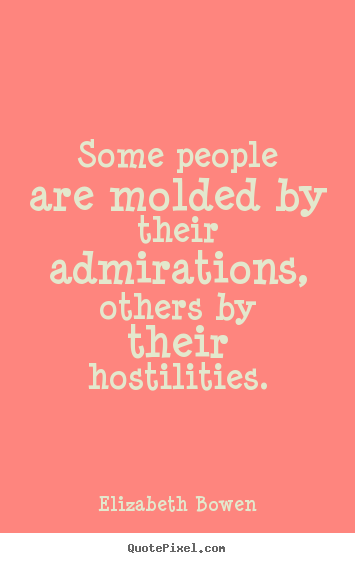 Elizabeth Bowen picture quotes - Some people are molded by their admirations, others by their hostilities. - Motivational quote