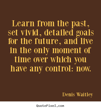 Learn from the past, set vivid, detailed goals.. Denis Waitley  motivational quote