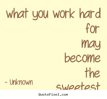 Quotes about motivational - What you work hard for may become the sweetest..
