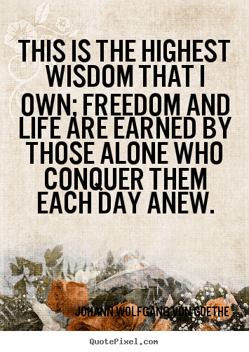 This is the highest wisdom that i own; freedom and life.. Johann Wolfgang Von Goethe best motivational quotes