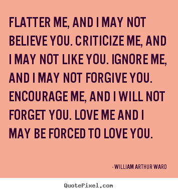 William Arthur Ward picture quotes - Flatter me, and i may not believe you. criticize me, and i may not like.. - Motivational quotes