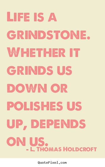 Life is a grindstone. whether it grinds us down or polishes.. L. Thomas Holdcroft  motivational quote