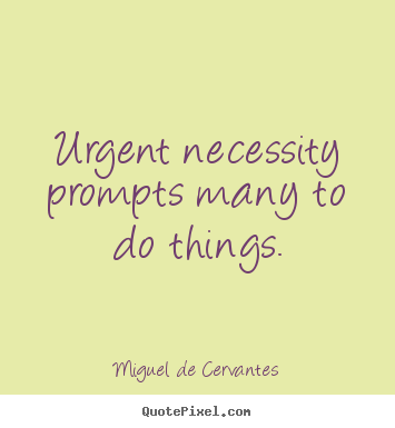 Motivational quote - Urgent necessity prompts many to do things.