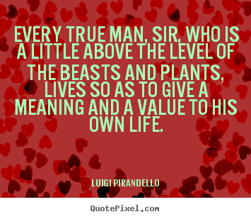 Luigi Pirandello picture quote - Every true man, sir, who is a little above the.. - Motivational quote