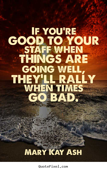 If you're good to your staff when things are going.. Mary Kay Ash famous motivational quotes
