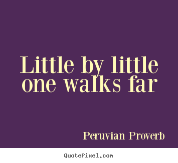 Peruvian Proverb picture quotes - Little by little one walks far - Motivational quote