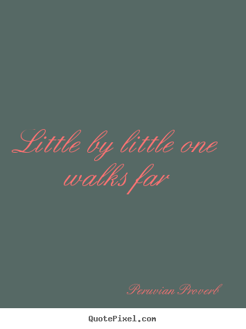 Quotes about motivational - Little by little one walks far