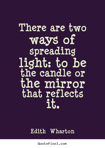 There are two ways of spreading light: to be the candle.. Edith  Wharton top motivational quotes