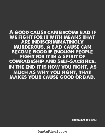 Freeman Dyson picture quotes - A good cause can become bad if we fight for it.. - Motivational quote