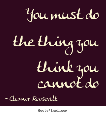 Motivational quotes - You must do the thing you think you cannot..