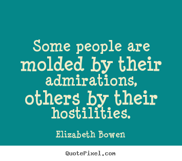 Some people are molded by their admirations, others.. Elizabeth Bowen  motivational quote