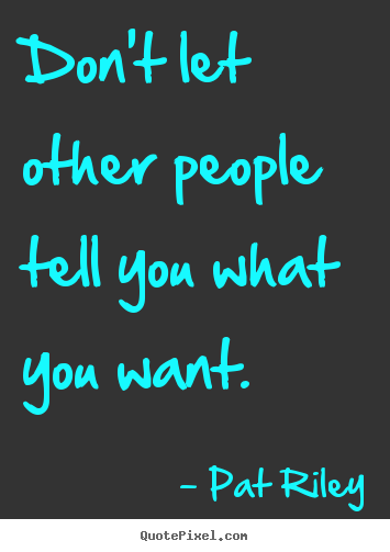 Pat Riley picture quotes - Don't let other people tell you what you want. - Motivational quotes