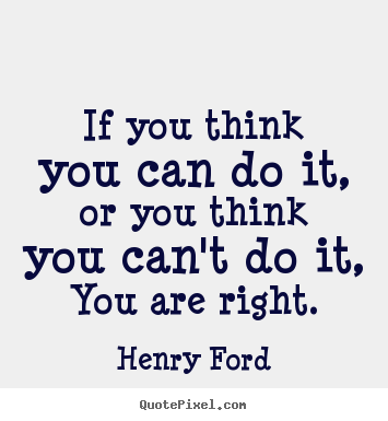 Henry Ford picture quotes - If you think you can do it, or you think you can't do it, you are.. - Motivational quotes
