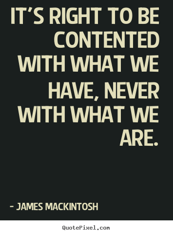 It's right to be contented with what we have, never.. James Mackintosh  motivational quotes