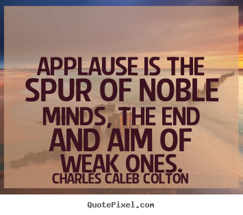 Quotes about motivational - Applause is the spur of noble minds, the end and aim of weak ones.