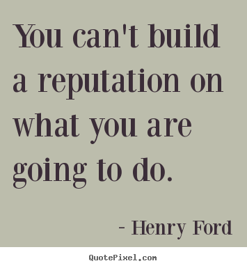You can't build a reputation on what you are going to do. Henry Ford greatest motivational quotes