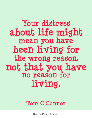 Your distress about life might mean you have been living for.. Tom O'Connor famous motivational quotes