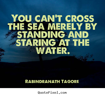 Motivational quote - You can't cross the sea merely by standing..
