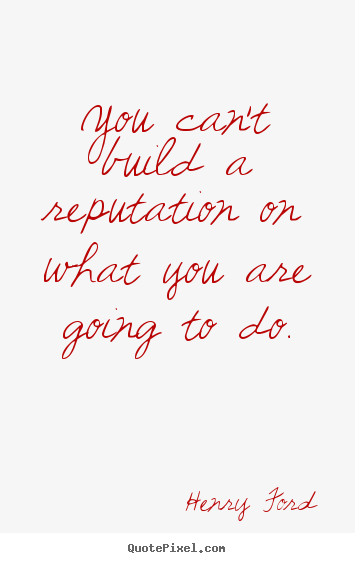 You can't build a reputation on what you are going.. Henry Ford top motivational quotes