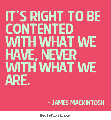 Motivational quotes - It's right to be contented with what we have,..