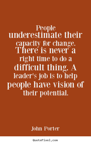 People underestimate their capacity for change. there is never a right.. John Porter greatest motivational quotes