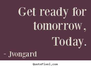 Jvongard image quotes - Get ready for tomorrow, today. - Motivational sayings
