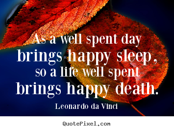 Quote about motivational - As a well spent day brings happy sleep, so a life well spent..