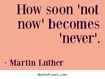 Motivational quotes - How soon 'not now' becomes 'never'.
