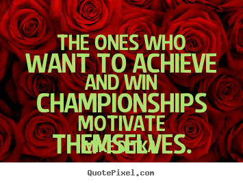 The ones who want to achieve and win championships motivate.. Mike Ditka popular motivational quotes