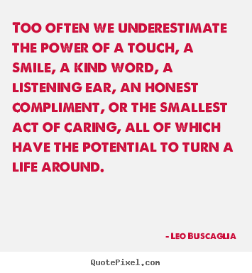 Leo Buscaglia picture quote - Too often we underestimate the power of a.. - Motivational quotes