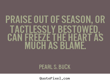Quotes about motivational - Praise out of season, or tactlessly bestowed, can freeze the heart..