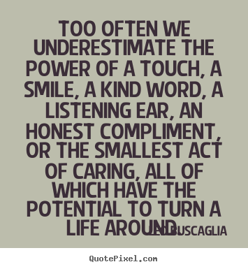 Leo Buscaglia picture sayings - Too often we underestimate the power of a.. - Motivational quotes