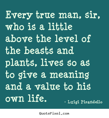Luigi Pirandello picture quotes - Every true man, sir, who is a little above the level of the beasts.. - Motivational quotes