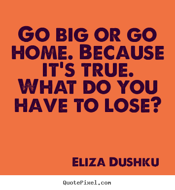 Motivational quotes - Go big or go home. because it's true. what do you have to lose?