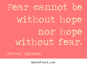 Fear cannot be without hope nor hope without fear. Baruch Spinoza famous motivational quotes