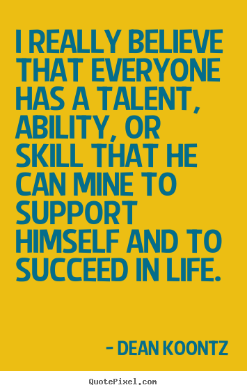 I really believe that everyone has a talent,.. Dean Koontz  motivational sayings