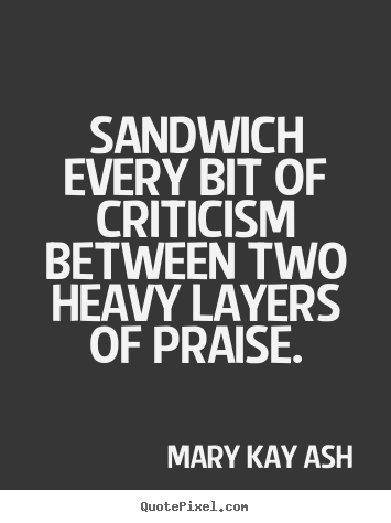 Sandwich every bit of criticism between two heavy layers of praise. Mary Kay Ash popular motivational quotes