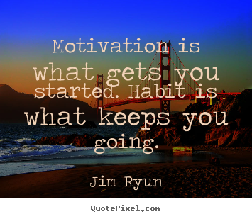 Motivational quote - Motivation is what gets you started. habit..