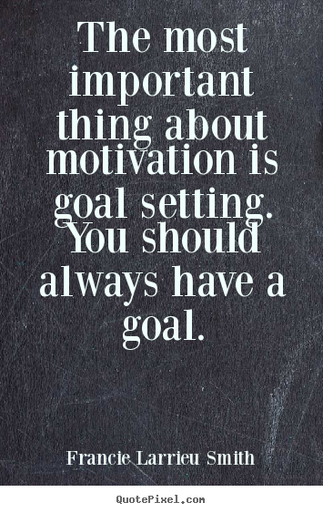 Quotes about motivational - The most important thing about motivation is goal..
