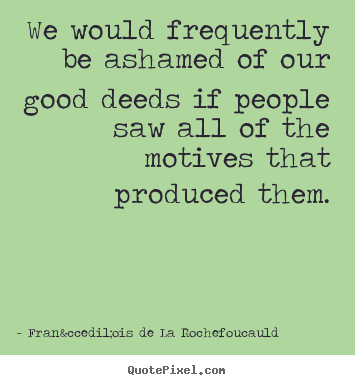 Design your own picture quote about motivational - We would frequently be ashamed of our good deeds..