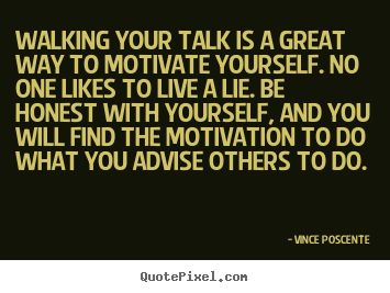Walking your talk is a great way to motivate.. Vince Poscente  motivational quotes