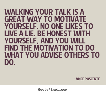 Walking your talk is a great way to motivate yourself... Vince Poscente  motivational sayings
