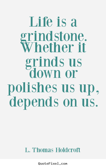 L. Thomas Holdcroft pictures sayings - Life is a grindstone. whether it grinds us down or polishes.. - Motivational quote