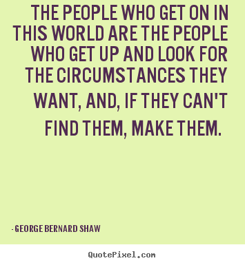 George Bernard Shaw picture quotes - The people who get on in this world are the people.. - Motivational quote
